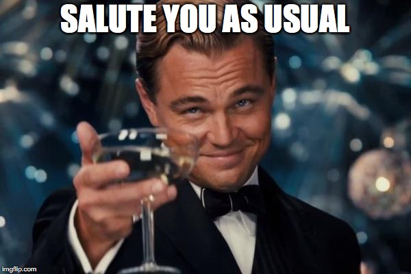 Leonardo Dicaprio Cheers Meme | SALUTE YOU AS USUAL | image tagged in memes,leonardo dicaprio cheers | made w/ Imgflip meme maker