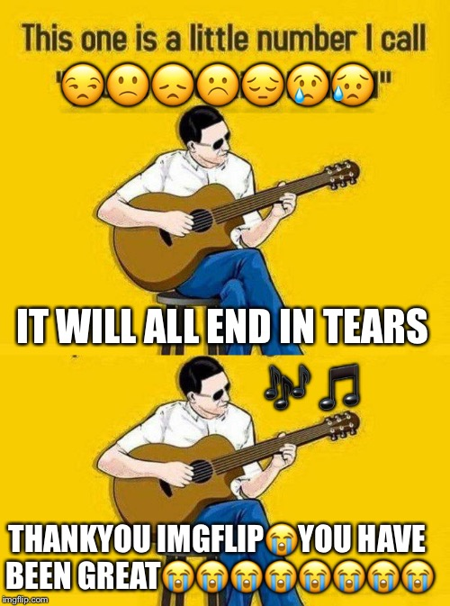 This is a sad song for Imgflip hope you like it | IT WILL ALL END IN TEARS  | image tagged in dashhopes,memes,meme,meanwhile on imgflip,imgflip users,funny | made w/ Imgflip meme maker