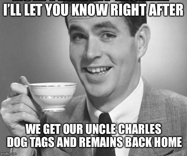 So what do u think of the Korean Summit? | I'LL LET YOU KNOW RIGHT AFTER WE GET OUR UNCLE CHARLES DOG TAGS AND REMAINS BACK HOME | image tagged in coffee dude guy cup,goan holmes,memes to meme the man down | made w/ Imgflip meme maker