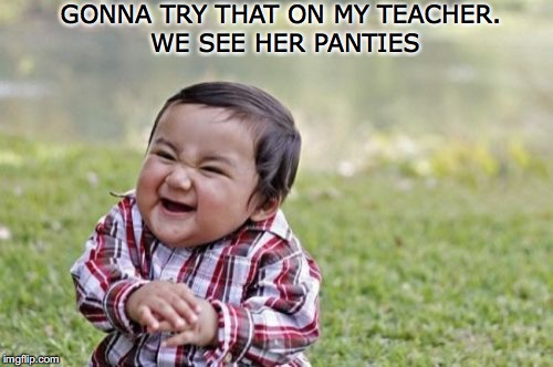 Evil Toddler Meme | GONNA TRY THAT ON MY TEACHER. WE SEE HER PANTIES | image tagged in memes,evil toddler | made w/ Imgflip meme maker