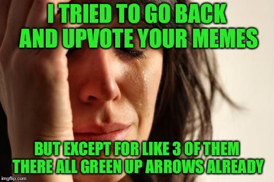 First World Problems Meme | I TRIED TO GO BACK AND UPVOTE YOUR MEMES BUT EXCEPT FOR LIKE 3 OF THEM THERE ALL GREEN UP ARROWS ALREADY | image tagged in memes,first world problems | made w/ Imgflip meme maker