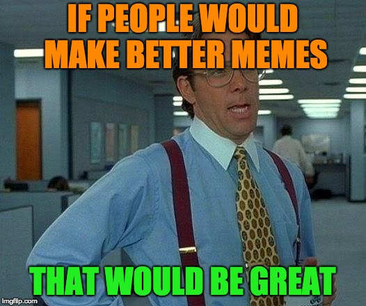 That Would Be Great Meme | IF PEOPLE WOULD MAKE BETTER MEMES THAT WOULD BE GREAT | image tagged in memes,that would be great | made w/ Imgflip meme maker