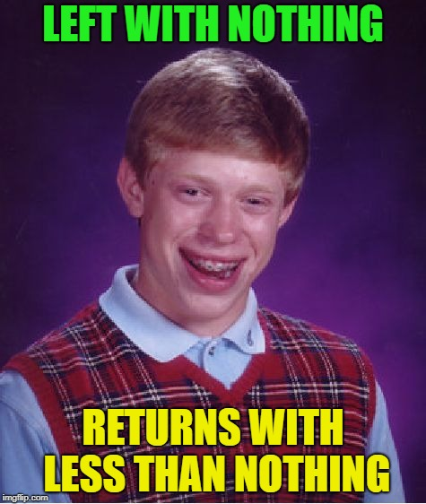 Sometimes you just have to submit something....... | LEFT WITH NOTHING RETURNS WITH LESS THAN NOTHING | image tagged in memes,bad luck brian,nothing | made w/ Imgflip meme maker