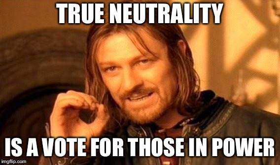 Neutrality is a vote for those in power | TRUE NEUTRALITY IS A VOTE FOR THOSE IN POWER | image tagged in memes,one does not simply | made w/ Imgflip meme maker