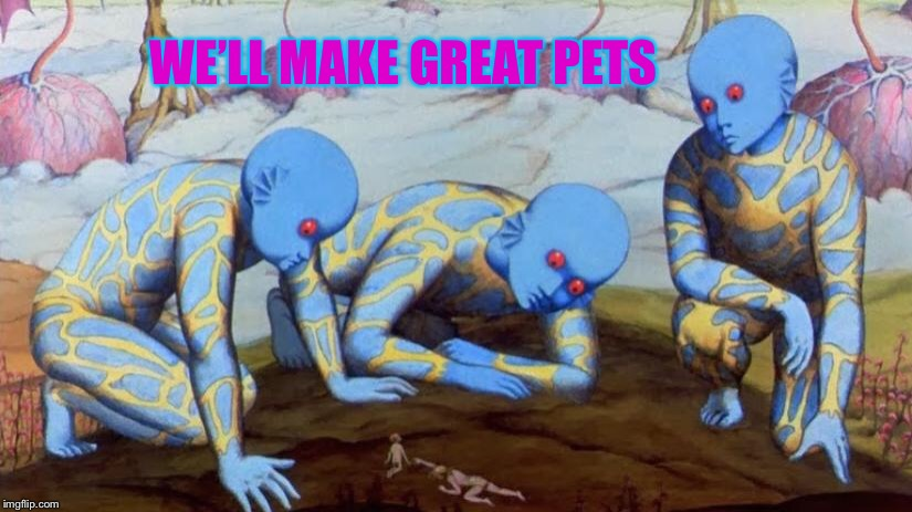 One for Aliens week- an Aliens and clinkster event  6/12-19th.  Fantastic Planet- freakiest animated alien movie, ever! | WE'LL MAKE GREAT PETS | image tagged in alien week,freaky,alien,movie,human,pets | made w/ Imgflip meme maker