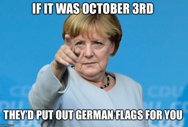 IF IT WAS OCTOBER 3RD THEY'D PUT OUT GERMAN FLAGS FOR YOU | made w/ Imgflip meme maker