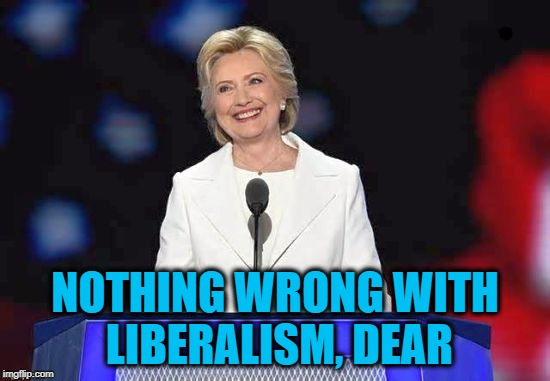 Hillary | NOTHING WRONG WITH LIBERALISM, DEAR | image tagged in hillary | made w/ Imgflip meme maker