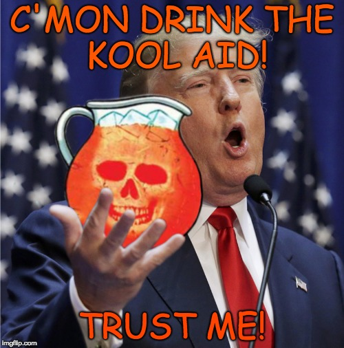 C'mon - Drink the Kool aid - Trust me! | C'MON DRINK THE     KOOL AID! TRUST ME! | image tagged in trump - c'mon drink the kool aid,trust me,liar,evil,nasty,nevertrump | made w/ Imgflip meme maker