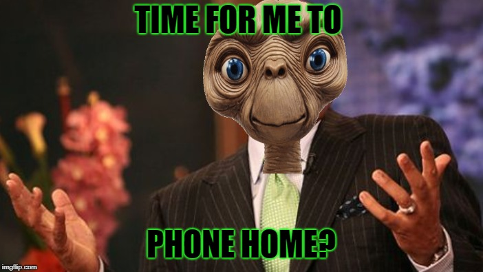 TIME FOR ME TO PHONE HOME? | made w/ Imgflip meme maker