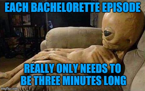Alien week. Alien and clinkster event. | EACH BACHELORETTE EPISODE REALLY ONLY NEEDS TO BE THREE MINUTES LONG | image tagged in alien on sofa,alien week | made w/ Imgflip meme maker