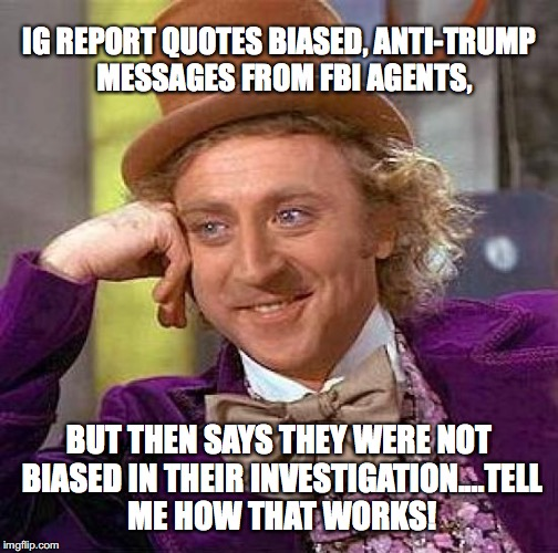 Creepy Condescending Wonka Meme | IG REPORT QUOTES BIASED, ANTI-TRUMP  MESSAGES FROM FBI AGENTS, BUT THEN SAYS THEY WERE NOT BIASED IN THEIR INVESTIGATION....TELL ME HOW THAT | image tagged in memes,creepy condescending wonka | made w/ Imgflip meme maker