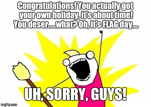 Oh well, honest mistake... | Congratulations! You actually got your own holiday, it's about time! You deser.....what? Oh, it's FLAG day.... UH, SORRY, GUYS! | image tagged in memes,x all the y,fluffernutter,funny,holiday | made w/ Imgflip meme maker
