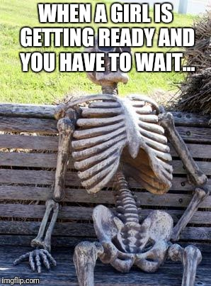 Waiting Skeleton Meme | WHEN A GIRL IS GETTING READY AND YOU HAVE TO WAIT... | image tagged in memes,waiting skeleton | made w/ Imgflip meme maker