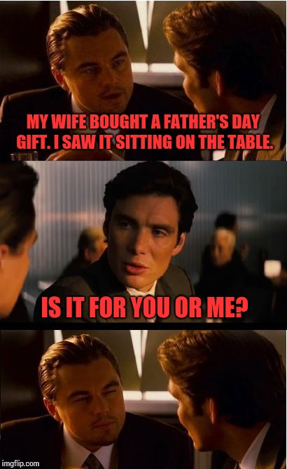 Inception Meme | MY WIFE BOUGHT A FATHER'S DAY GIFT. I SAW IT SITTING ON THE TABLE. IS IT FOR YOU OR ME? | image tagged in memes,inception | made w/ Imgflip meme maker
