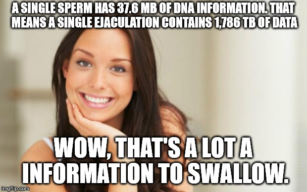 Good Girl Gina | A SINGLE SPERM HAS 37.6 MB OF DNA INFORMATION. THAT MEANS A SINGLE EJACULATION CONTAINS 1,786 TB OF DATA WOW, THAT'S A LOT A INFORMATION TO  | image tagged in good girl gina | made w/ Imgflip meme maker