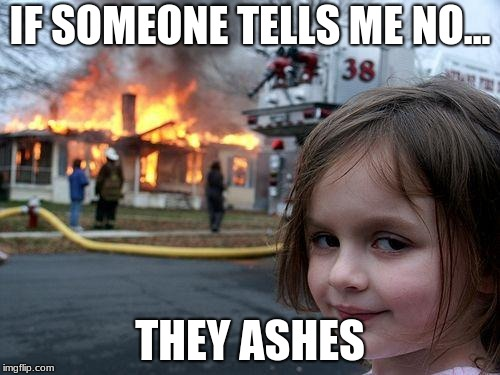 Disaster Girl Meme | IF SOMEONE TELLS ME NO... THEY ASHES | image tagged in memes,disaster girl | made w/ Imgflip meme maker