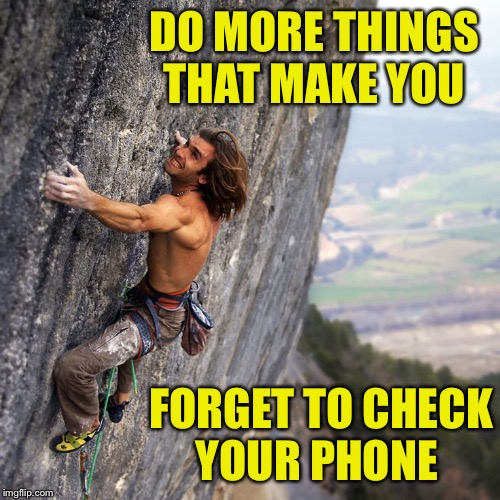 Disconnect from the world |  DO MORE THINGS THAT MAKE YOU; FORGET TO CHECK YOUR PHONE | image tagged in inspirational quote,mountain climbing,words of wisdom | made w/ Imgflip meme maker