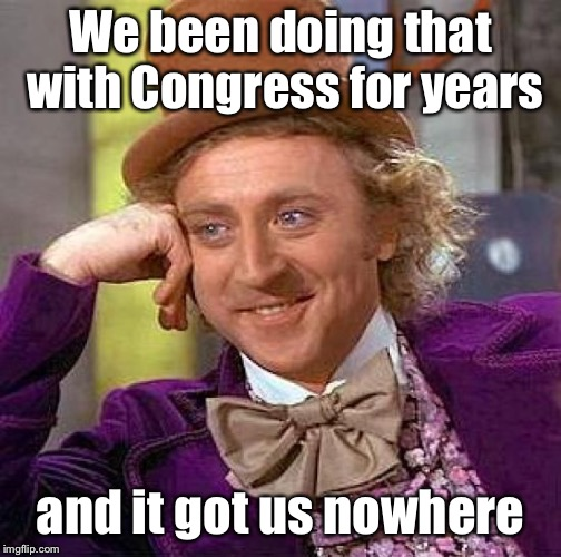 Creepy Condescending Wonka Meme | We been doing that with Congress for years and it got us nowhere | image tagged in memes,creepy condescending wonka | made w/ Imgflip meme maker