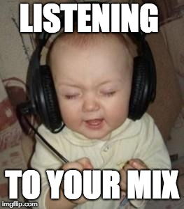 music baby | LISTENING TO YOUR MIX | image tagged in music baby | made w/ Imgflip meme maker