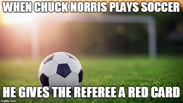 Chuck Norris soccer | WHEN CHUCK NORRIS PLAYS SOCCER HE GIVES THE REFEREE A RED CARD | image tagged in chuck norris,soccer,memes | made w/ Imgflip meme maker