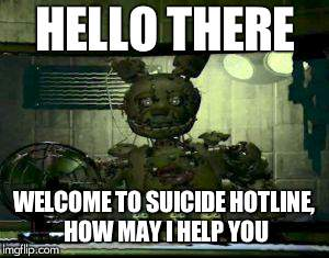 FNAF Springtrap in window | HELLO THERE WELCOME TO SUICIDE HOTLINE, HOW MAY I HELP YOU | image tagged in fnaf springtrap in window | made w/ Imgflip meme maker