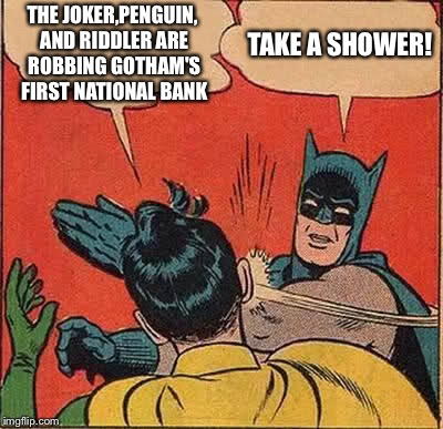 Batman Slapping Robin Meme | THE JOKER,PENGUIN, AND RIDDLER ARE ROBBING GOTHAM'S FIRST NATIONAL BANK TAKE A SHOWER! | image tagged in memes,batman slapping robin | made w/ Imgflip meme maker