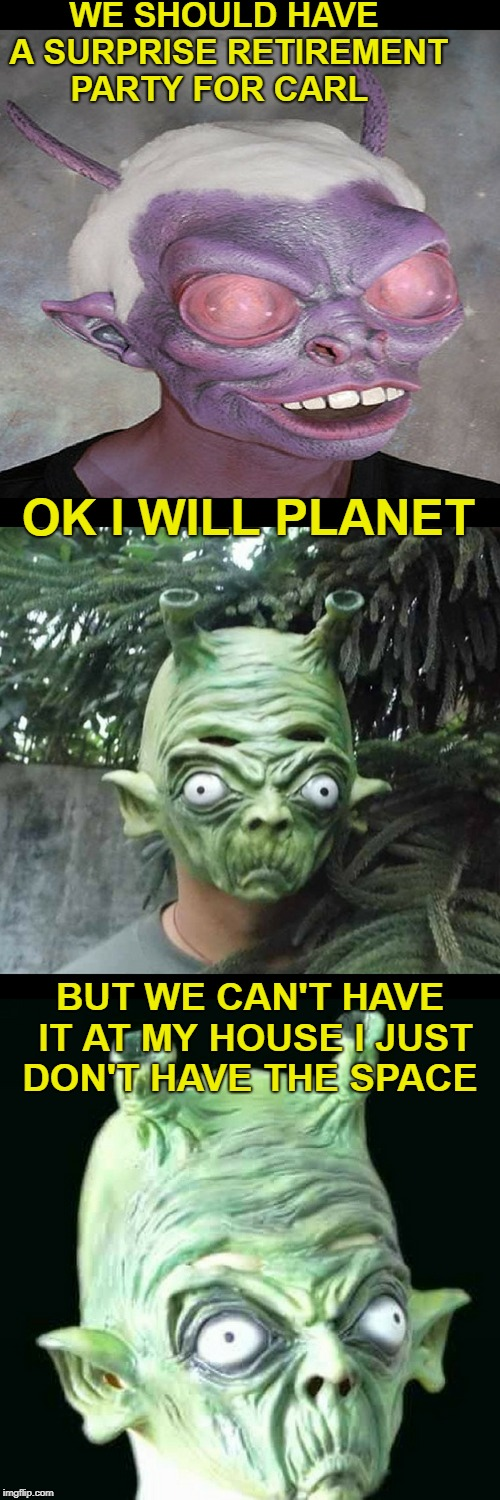 my last party was out of this world  | WE SHOULD HAVE A SURPRISE RETIREMENT PARTY FOR CARL BUT WE CAN'T HAVE IT AT MY HOUSE I JUST DON'T HAVE THE SPACE OK I WILL PLANET | image tagged in aliens week,bad pun aliens guy,memes,funny,party time | made w/ Imgflip meme maker