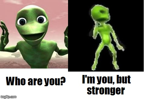 I'm you, but stronger | image tagged in dame tu cosita,marcianito 100real no fake,i'm you but stronger | made w/ Imgflip meme maker