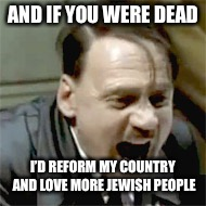 AND IF YOU WERE DEAD I'D REFORM MY COUNTRY AND LOVE MORE JEWISH PEOPLE | made w/ Imgflip meme maker