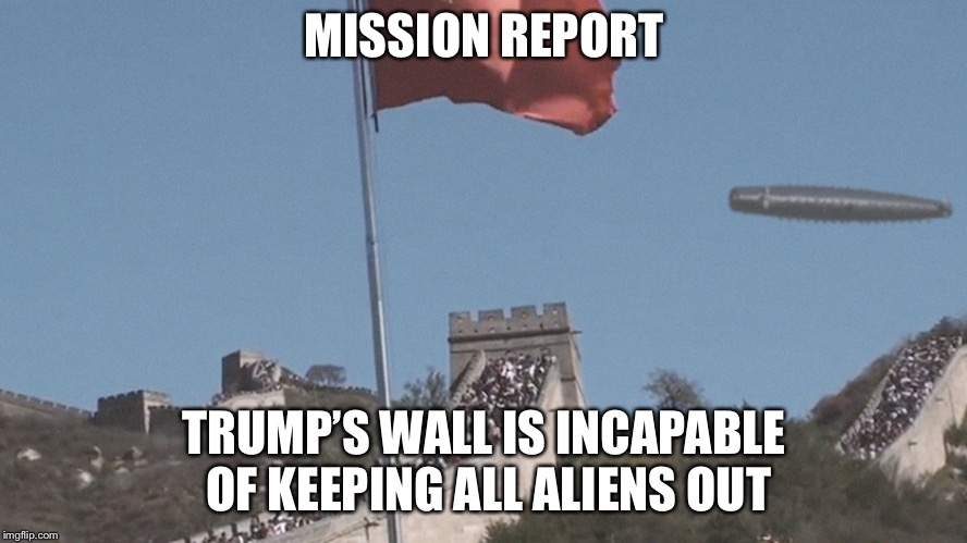 trump... make America safe from alins again. |  MISSION REPORT; TRUMP'S WALL IS INCAPABLE OF KEEPING ALL ALIENS OUT | image tagged in ufo flying over a wall,memes,ufo,ufos,aliens,ancient aliens donald trump | made w/ Imgflip meme maker