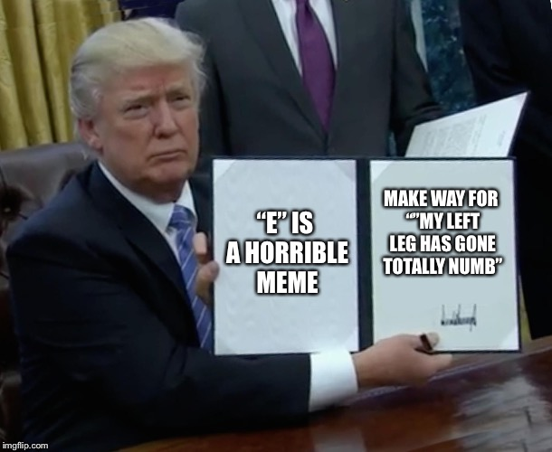 "Trump Bill Signing Meme | ""E"" IS A HORRIBLE MEME MAKE WAY FOR """"MY LEFT LEG HAS GONE TOTALLY NUMB"" 