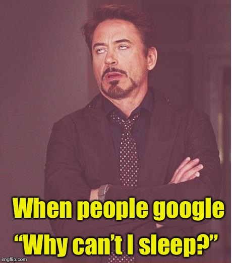 "Maybe that glowing light in your hand has something to do with it | When people google ""Why can't I sleep?"" 