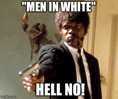 """MEN IN WHITE"" HELL NO! 