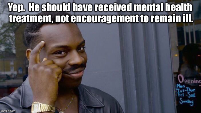 Roll Safe Think About It Meme | Yep.  He should have received mental health treatment, not encouragement to remain ill. | image tagged in memes,roll safe think about it | made w/ Imgflip meme maker