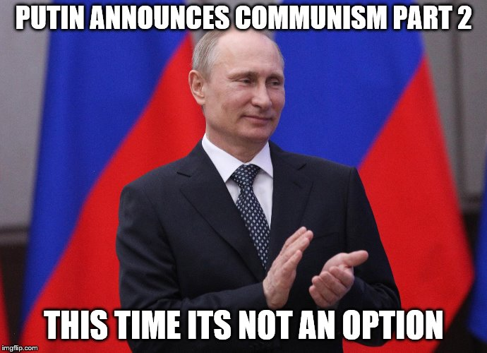 Putin | PUTIN ANNOUNCES COMMUNISM PART 2 THIS TIME ITS NOT AN OPTION | image tagged in vladimir putin | made w/ Imgflip meme maker