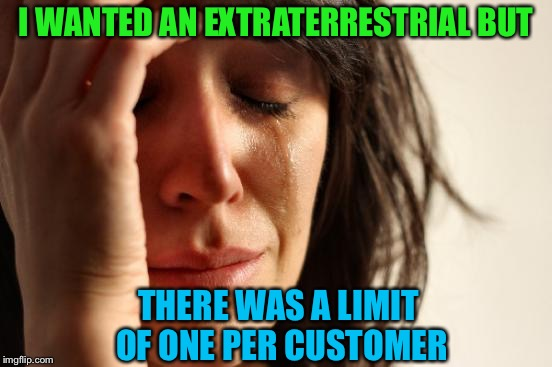 Oops, extra terrestrial. | I WANTED AN EXTRATERRESTRIAL BUT THERE WAS A LIMIT OF ONE PER CUSTOMER | image tagged in memes,first world problems,alien,aliens,aliens week,clinkster | made w/ Imgflip meme maker