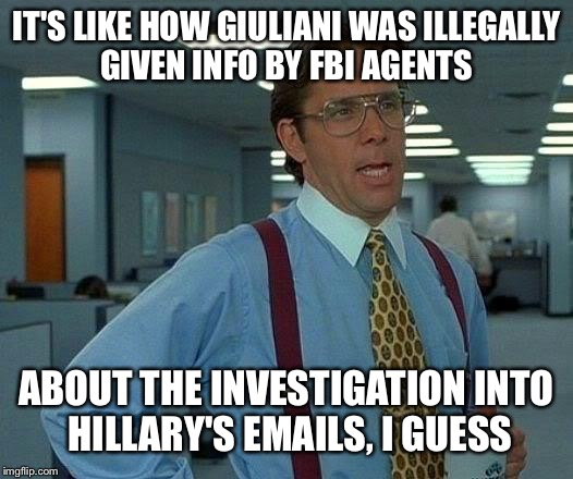 That Would Be Great Meme | IT'S LIKE HOW GIULIANI WAS ILLEGALLY GIVEN INFO BY FBI AGENTS ABOUT THE INVESTIGATION INTO HILLARY'S EMAILS, I GUESS | image tagged in memes,that would be great | made w/ Imgflip meme maker