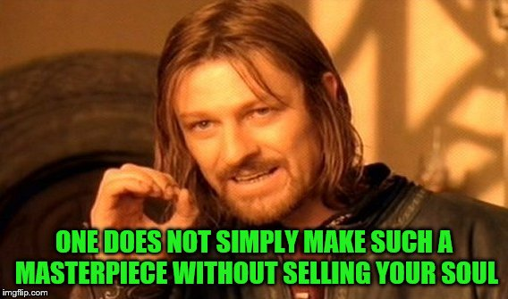 One Does Not Simply Meme | ONE DOES NOT SIMPLY MAKE SUCH A MASTERPIECE WITHOUT SELLING YOUR SOUL | image tagged in memes,one does not simply | made w/ Imgflip meme maker