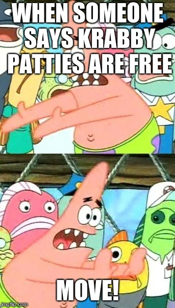 Put It Somewhere Else Patrick Meme | WHEN SOMEONE SAYS KRABBY PATTIES ARE FREE MOVE! | image tagged in memes,put it somewhere else patrick | made w/ Imgflip meme maker