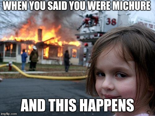 Disaster Girl Meme | WHEN YOU SAID YOU WERE MICHURE AND THIS HAPPENS | image tagged in memes,disaster girl | made w/ Imgflip meme maker