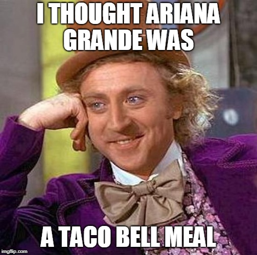 Creepy Condescending Wonka Meme | I THOUGHT ARIANA GRANDE WAS A TACO BELL MEAL | image tagged in memes,creepy condescending wonka | made w/ Imgflip meme maker