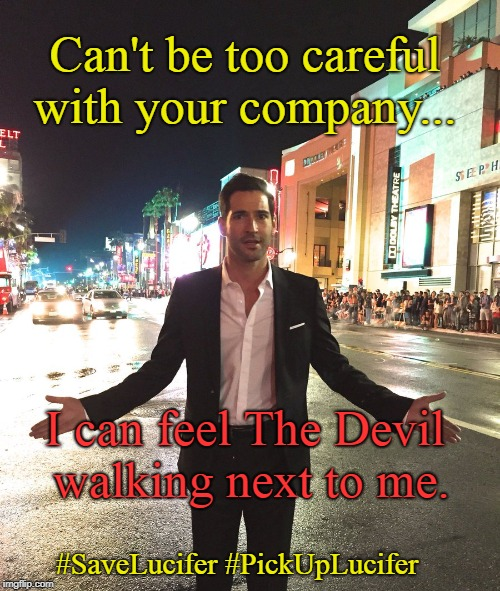 #SaveLucifer Bangkok  | Can't be too careful with your company... I can feel The Devil walking next to me. #SaveLucifer #PickUpLucifer | image tagged in lucifer,fox,funny,the devil,mashup,music | made w/ Imgflip meme maker