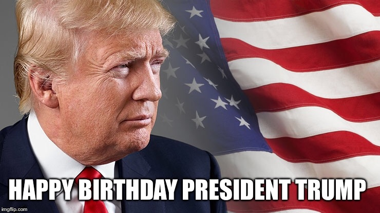 Trump Birthday  | HAPPY BIRTHDAY PRESIDENT TRUMP | image tagged in trump,birthday | made w/ Imgflip meme maker