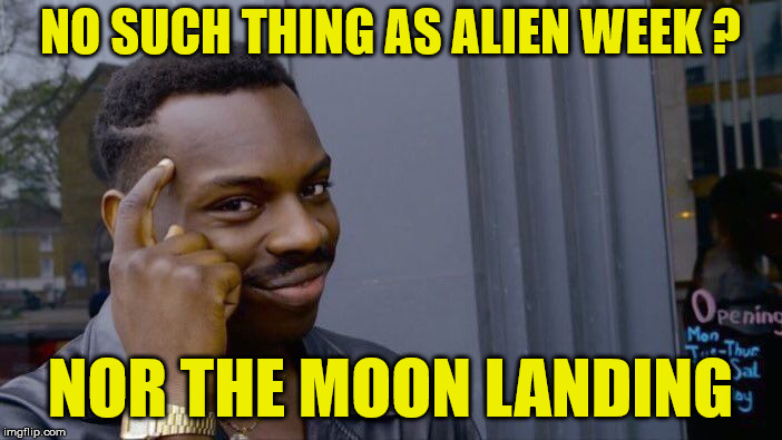 Roll Safe Think About It Meme | NO SUCH THING AS ALIEN WEEK ? NOR THE MOON LANDING | image tagged in memes,roll safe think about it | made w/ Imgflip meme maker