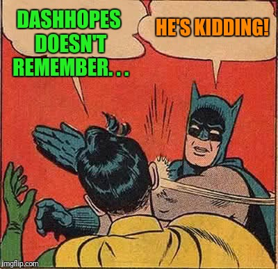 Batman Slapping Robin Meme | DASHHOPES DOESN'T REMEMBER. . . HE'S KIDDING! | image tagged in memes,batman slapping robin | made w/ Imgflip meme maker
