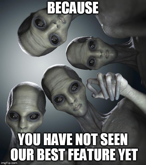 Aliens  | BECAUSE YOU HAVE NOT SEEN OUR BEST FEATURE YET | image tagged in aliens | made w/ Imgflip meme maker