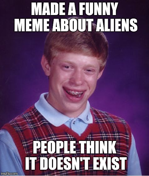Aliens week | MADE A FUNNY MEME ABOUT ALIENS PEOPLE THINK IT DOESN'T EXIST | image tagged in memes,bad luck brian,aliens,aliens week,funny | made w/ Imgflip meme maker