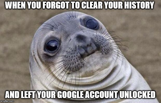 Awkward Moment Sealion Meme | WHEN YOU FORGOT TO CLEAR YOUR HISTORY AND LEFT YOUR GOOGLE ACCOUNT UNLOCKED | image tagged in memes,awkward moment sealion | made w/ Imgflip meme maker