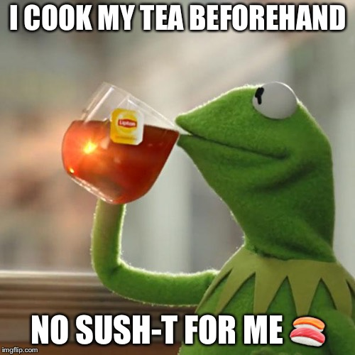 But Thats None Of My Business Meme | I COOK MY TEA BEFOREHAND NO SUSH-T FOR ME  | image tagged in memes,but thats none of my business,kermit the frog | made w/ Imgflip meme maker