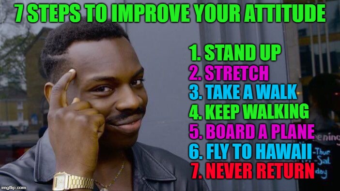 I really need a vacation! |  7 STEPS TO IMPROVE YOUR ATTITUDE; 1. STAND UP; 2. STRETCH; 3. TAKE A WALK; 4. KEEP WALKING; 5. BOARD A PLANE; 6. FLY TO HAWAII; 7. NEVER RETURN | image tagged in memes,roll safe think about it,vacations,attitude,funny | made w/ Imgflip meme maker